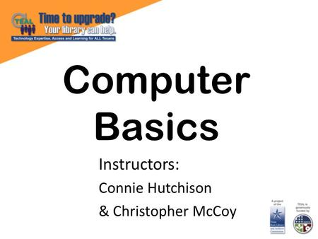 Computer Basics Instructors: Connie Hutchison & Christopher McCoy.