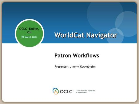 WorldCat Navigator Patron Workflows OCLCDublin, OH 29 March 2014 Presenter: Jimmy Kuckelheim.
