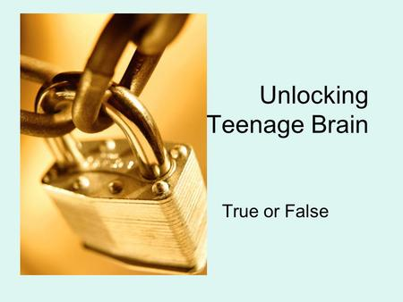 Unlocking The Teenage Brain True or False. True or False? 1. We often refer to teenagers as young adults because their brain development gives them.