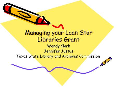 Managing your Loan Star Libraries Grant Wendy Clark Jennifer Justus Texas State Library and Archives Commission.
