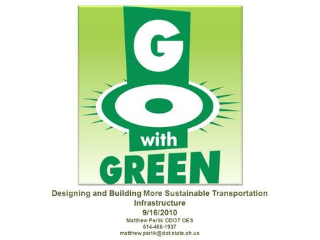 Designing and Building More Sustainable Transportation Infrastructure 9/16/2010 Matthew Perlik ODOT OES 614-466-1937