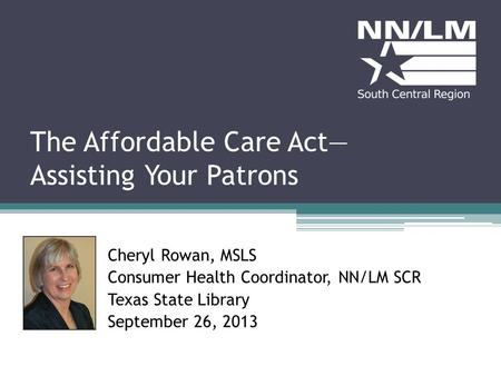 The Affordable Care Act Assisting Your Patrons Cheryl Rowan, MSLS Consumer Health Coordinator, NN/LM SCR Texas State Library September 26, 2013.