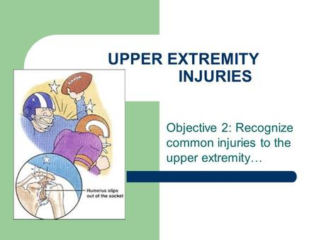 UPPER EXTREMITY INJURIES Objective 2: Recognize common injuries to the upper extremity…