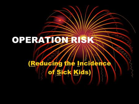 OPERATION RISK (Reducing the Incidence of Sick Kids)