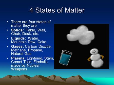 4 States of Matter There are four states of matter they are Solids: Table, Wall, Chair, Desk, etc. Liquids: Water, Mountain Dew, Coke Gases: Carbon Dioxide,