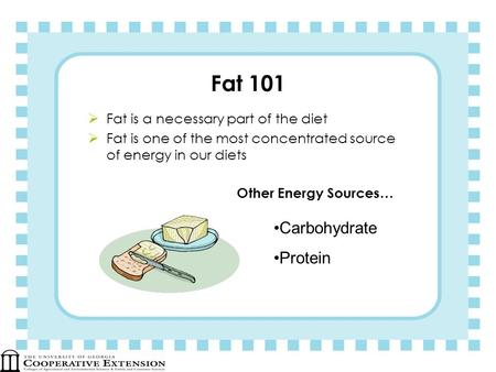 Fat 101 Fat is a necessary part of the diet Fat is one of the most concentrated source of energy in our diets Other Energy Sources… Carbohydrate Protein.