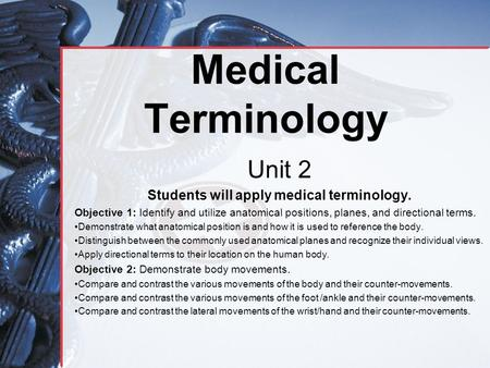 Medical Terminology Unit 2 Students will apply medical terminology. Objective 1: Identify and utilize anatomical positions, planes, and directional terms.