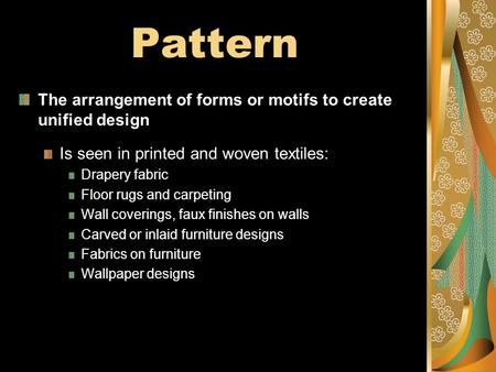 Pattern The arrangement of forms or motifs to create unified design Is seen in printed and woven textiles: Drapery fabric Floor rugs and carpeting Wall.