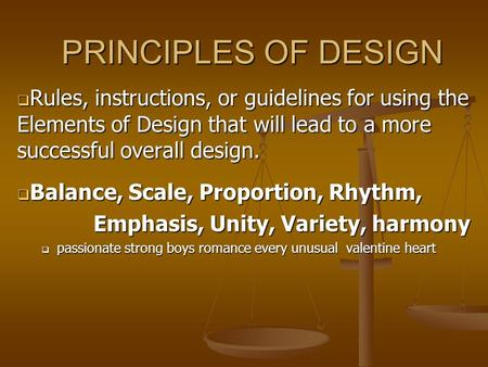 PRINCIPLES OF DESIGN Rules, instructions, or guidelines for using the Elements of Design that will lead to a more successful overall design. Balance, Scale,