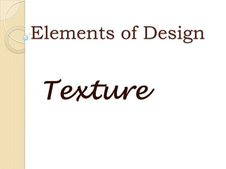 Elements of Design Texture Texture The way an object feels and looks. May be rough, smooth, shiny, hard, soft, etc.