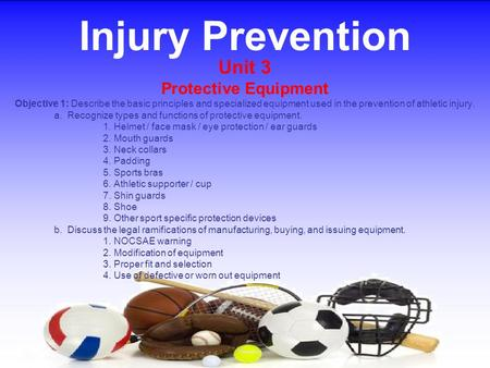 Injury Prevention Unit 3 Protective Equipment Objective 1: Describe the basic principles and specialized equipment used in the prevention of athletic injury.