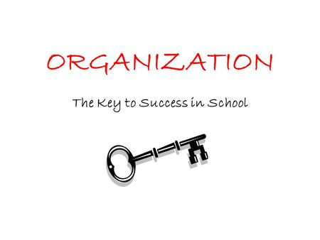ORGANIZATION The Key to Success in School BACKPACK Put things where they belong. –Pencils, books folders Clean it out daily.