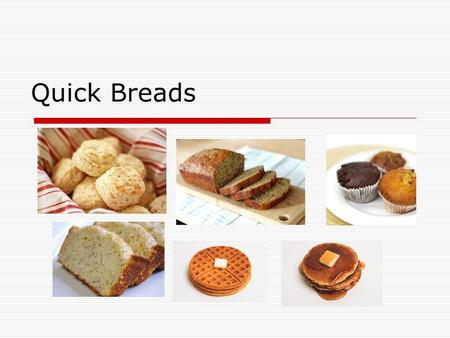 Quick Breads. Breads: Quick breads: Leavened by agents that allow immediate baking – they do not need to rise. Yeast breads: Leavened by yeast which need.