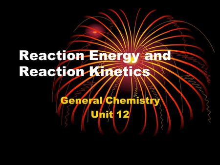Reaction Energy and Reaction Kinetics General Chemistry Unit 12.