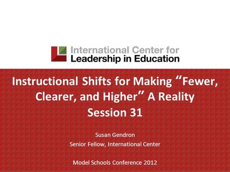 Instructional Shifts for Making Fewer, Clearer, and Higher A Reality Session 31 Susan Gendron Senior Fellow, International Center Model Schools Conference.