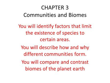 CHAPTER 3 Communities and Biomes You will identify factors that limit the existence of species to certain areas. You will describe how and why different.