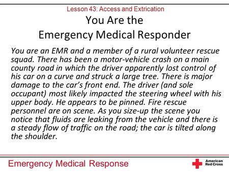 Emergency Medical Response You Are the Emergency Medical Responder You are an EMR and a member of a rural volunteer rescue squad. There has been a motor-vehicle.