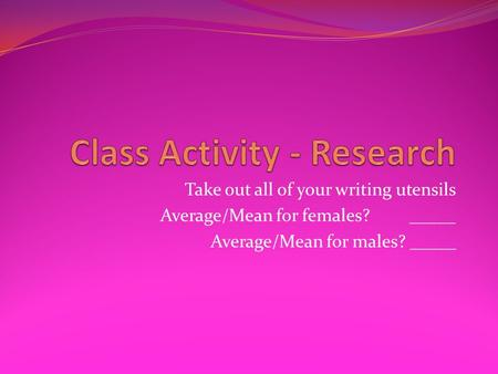Take out all of your writing utensils Average/Mean for females?_____ Average/Mean for males? _____.