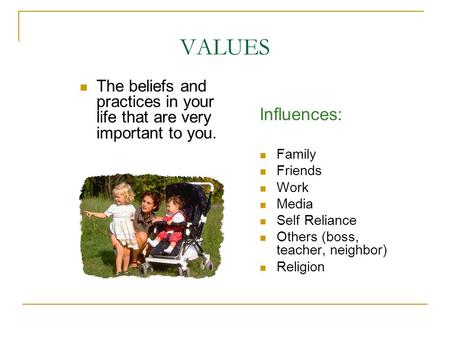 VALUES The beliefs and practices in your life that are very important to you. Influences: Family Friends Work Media Self Reliance Others (boss, teacher,