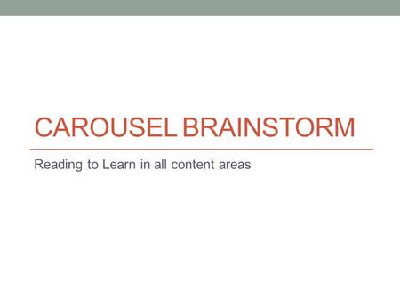 CAROUSEL BRAINSTORM Reading to Learn in all content areas.