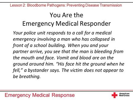 Emergency Medical Response You Are the Emergency Medical Responder Your police unit responds to a call for a medical emergency involving a man who has.