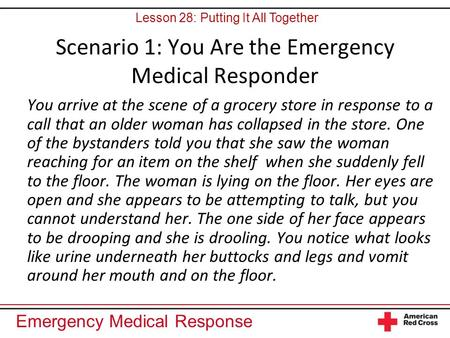 Emergency Medical Response Scenario 1: You Are the Emergency Medical Responder You arrive at the scene of a grocery store in response to a call that an.