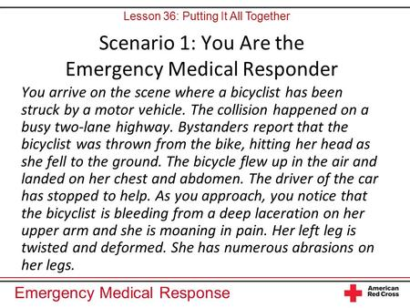 Emergency Medical Response Scenario 1: You Are the Emergency Medical Responder You arrive on the scene where a bicyclist has been struck by a motor vehicle.