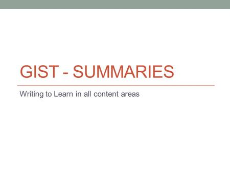 GIST - SUMMARIES Writing to Learn in all content areas.