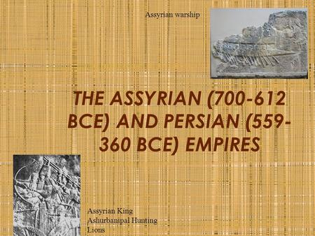 THE ASSYRIAN (700-612 BCE) AND PERSIAN (559- 360 BCE) EMPIRES Assyrian warship Assyrian King Ashurbanipal Hunting Lions.