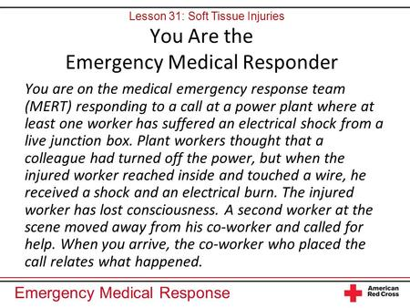 Emergency Medical Response You are on the medical emergency response team (MERT) responding to a call at a power plant where at least one worker has suffered.