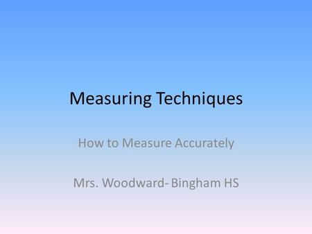 Measuring Techniques How to Measure Accurately Mrs. Woodward- Bingham HS.