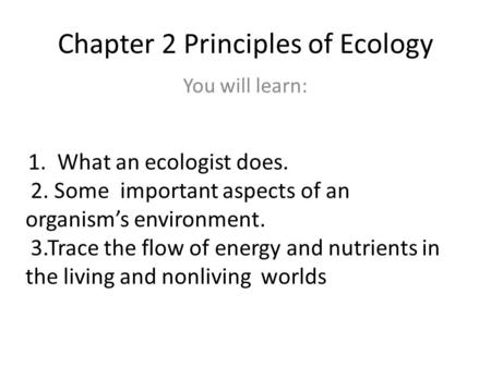 Chapter 2 Principles of Ecology You will learn: 1. What an ecologist does. 2. Some important aspects of an organisms environment. 3.Trace the flow of energy.