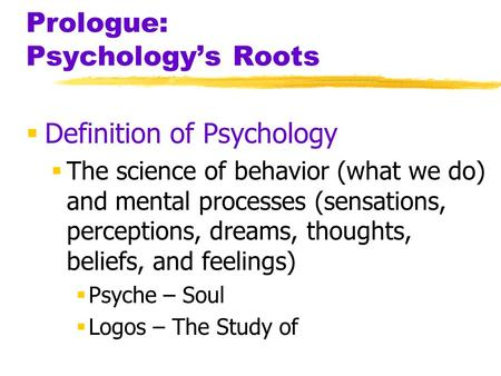 Prologue: Psychologys Roots Definition of Psychology The science of behavior (what we do) and mental processes (sensations, perceptions, dreams, thoughts,