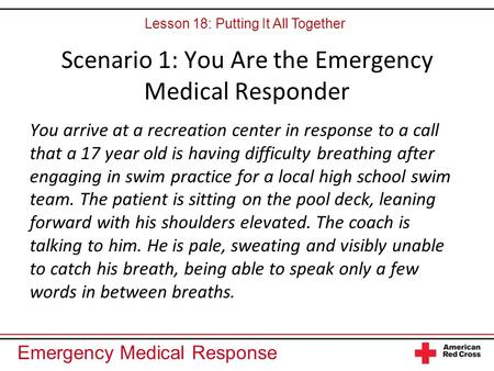 Emergency Medical Response Scenario 1: You Are the Emergency Medical Responder You arrive at a recreation center in response to a call that a 17 year old.