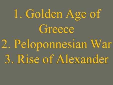 1. Golden Age of Greece 2. Peloponnesian War 3. Rise of Alexander.