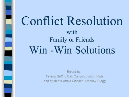 Conflict Resolution with Family or Friends Win -Win Solutions Edited by: Teresa Griffin, Oak Canyon Junior High and students Annie Madsen, Lindsay Clegg.
