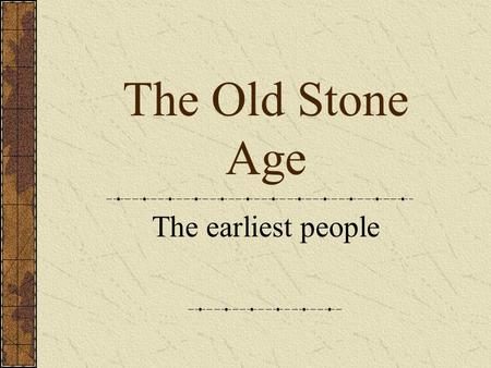The Old Stone Age The earliest people.