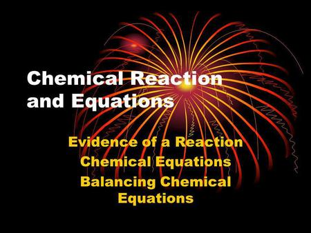 Chemical Reaction and Equations Evidence of a Reaction Chemical Equations Balancing Chemical Equations.