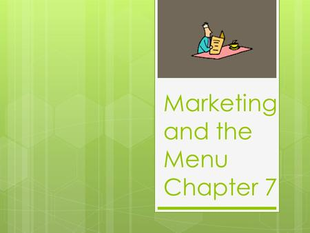 Marketing and the Menu Chapter 7. Chapter 7 What is a market? Customers What is marketing? A way of communicating a message to a market Is there a difference.