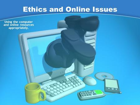Ethics and Online Issues Using the computer and online resources appropriately.