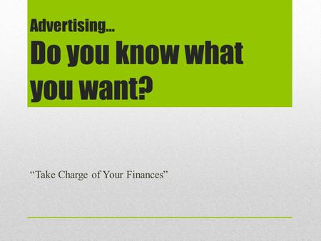 Advertising… Do you know what you want? Take Charge of Your Finances.