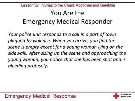 Emergency Medical Response You Are the Emergency Medical Responder Your police unit responds to a call in a part of town plagued by violence. When you.