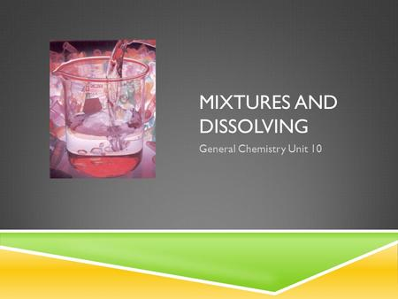 MIXTURES AND DISSOLVING General Chemistry Unit 10.