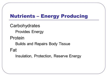 Nutrients – Energy Producing Carbohydrates Provides Energy Protein Builds and Repairs Body Tissue Fat Insulation, Protection, Reserve Energy.