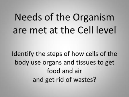 Needs of the Organism are met at the Cell level Identify the steps of how cells of the body use organs and tissues to get food and air and get rid of wastes?