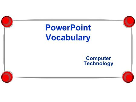 PowerPoint Vocabulary Computer Technology PowerPoint A presentation graphics program that you can use to organize and present information. 3/29/2014.