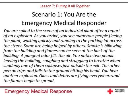 Emergency Medical Response Scenario 1: You Are the Emergency Medical Responder You are called to the scene of an industrial plant after a report of an.