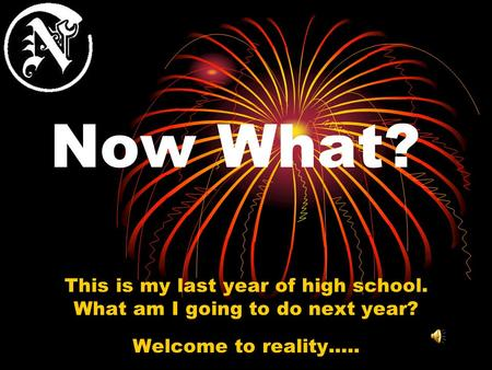 Now What? This is my last year of high school. What am I going to do next year? Welcome to reality…..