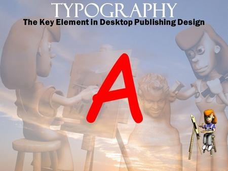Typography The Key Element in Desktop Publishing Design A.