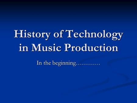 History of Technology in Music Production In the beginning…………